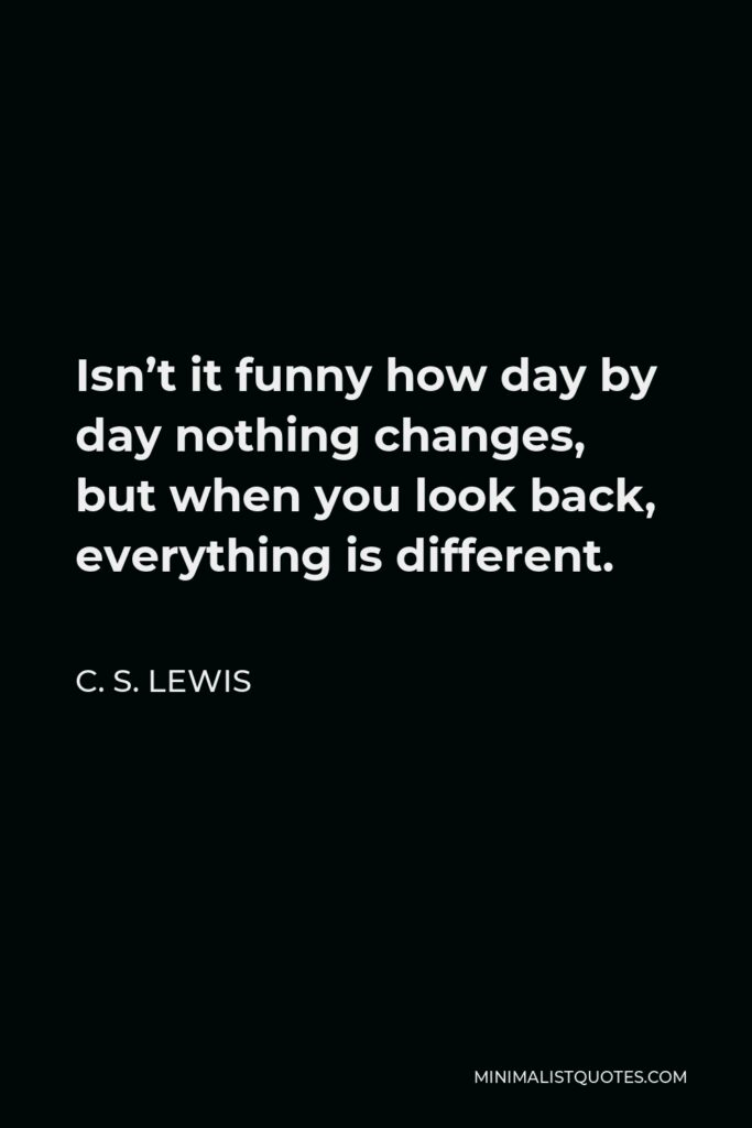 C. S. Lewis Quote - Isn't it funny how day by day nothing changes, but when you look back, everything is different.