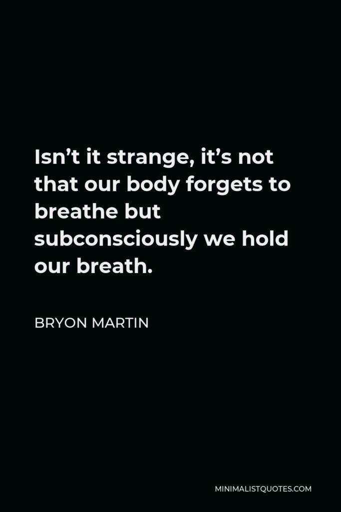 Bryon Martin Quote - Isn't it strange, it's not that our body forgets to breathe but subconsciously we hold our breath.