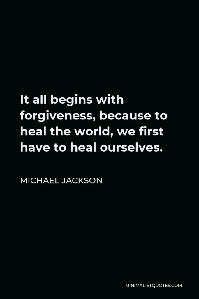 Michael Jackson Quote: It all begins with forgiveness, because to heal the world, we first have to heal ourselves.