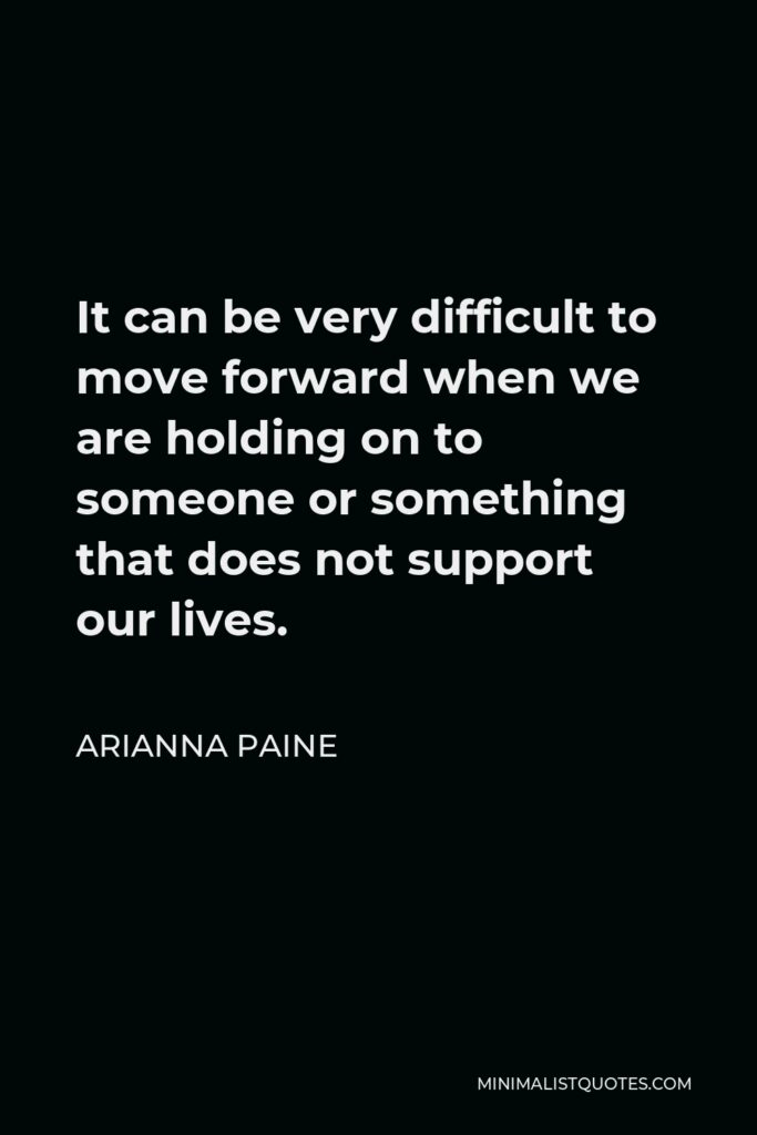 Arianna Paine Quote - It can be very difficult to move forward when we are holding on to someone or something that does not support our lives.