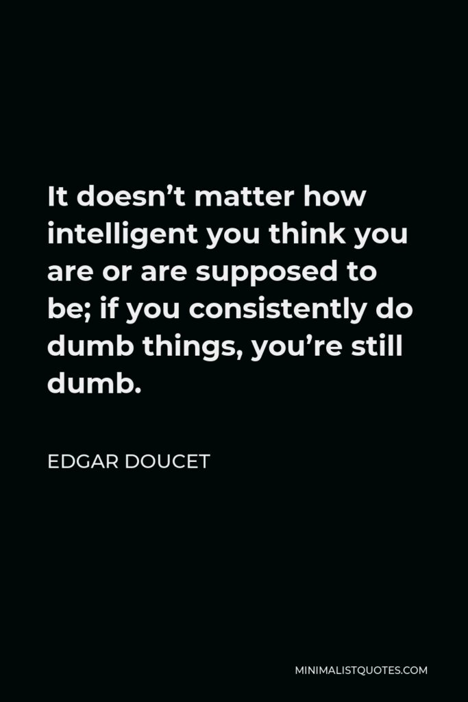 Edgar Doucet Quote - It doesn't matter how intelligent you think you are or are supposed to be; if you consistently do dumb things, you're still dumb.
