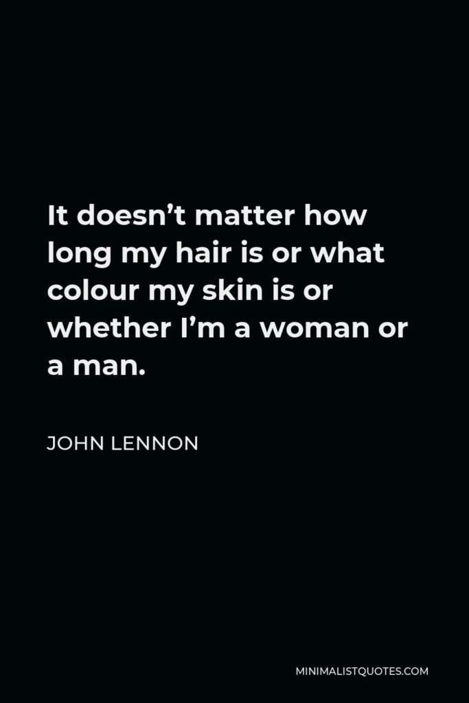 John Lennon Quote - It doesn't matter how long my hair is or what colour my skin is or whether I'm a woman or a man.