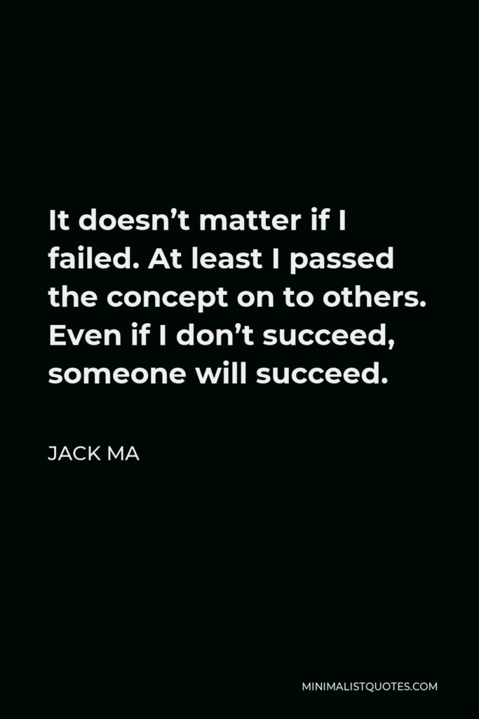 Jack Ma Quote - It doesn't matter if I failed. At least I passed the concept on to others. Even if I don't succeed, someone will succeed.