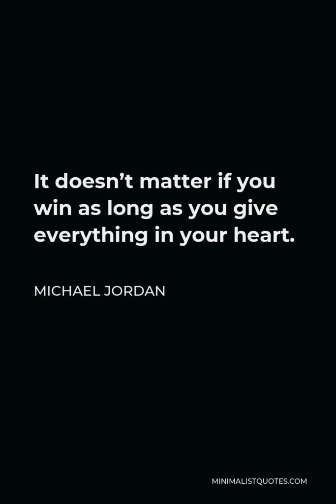 Michael Jordan Quote - It doesn't matter if you win as long as you give everything in your heart.