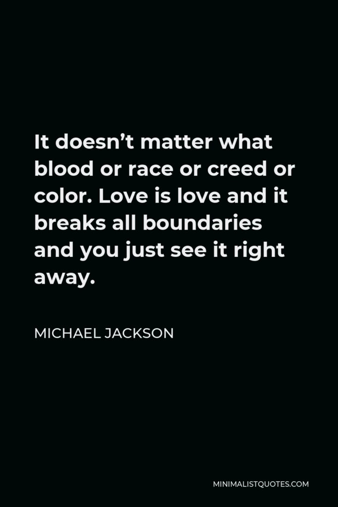 Michael Jackson Quote - It doesn't matter what blood or race or creed or color. Love is love and it breaks all boundaries and you just see it right away.