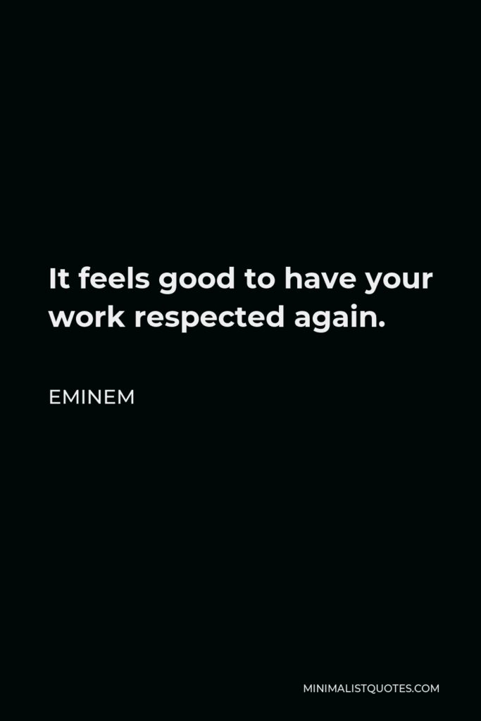 Eminem Quote - It feels good to have your work respected again.