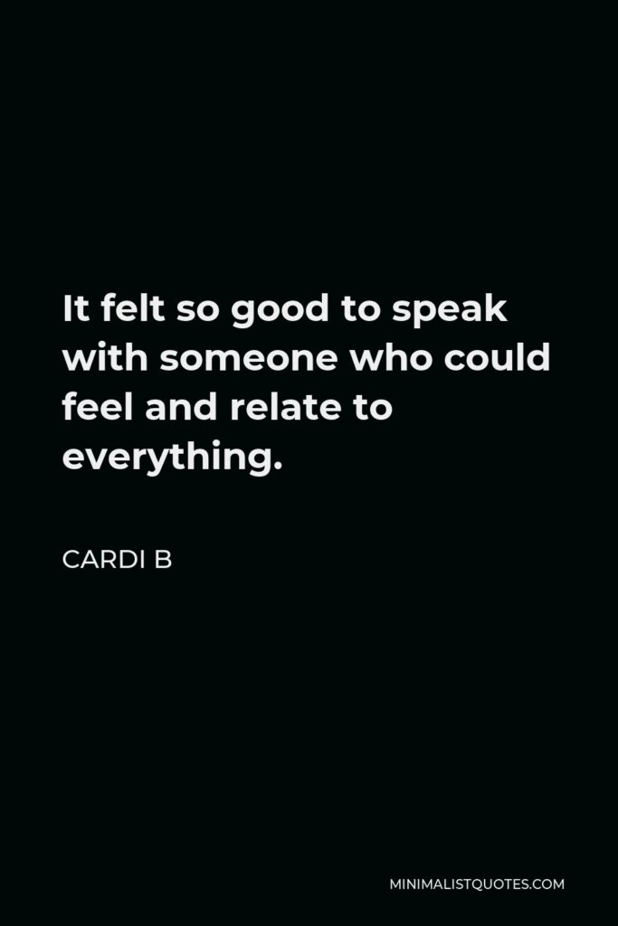 Cardi B Quote - It felt so good to speak with someone who could feel and relate to everything.