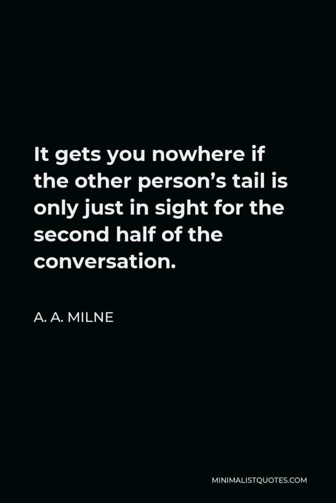 A. A. Milne Quote - It gets you nowhere if the other person's tail is only just in sight for the second half of the conversation.