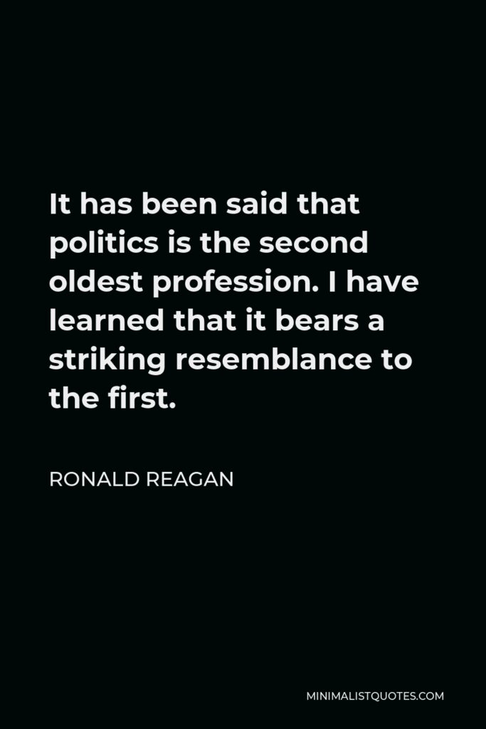Ronald Reagan Quote - It has been said that politics is the second oldest profession. I have learned that it bears a striking resemblance to the first.
