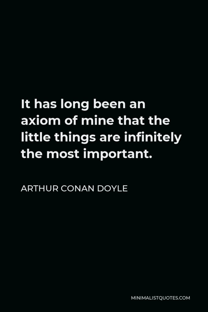 Arthur Conan Doyle Quote - It has long been an axiom of mine that the little things are infinitely the most important.