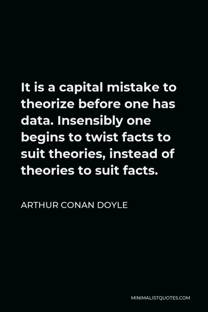 Arthur Conan Doyle Quote - It is a capital mistake to theorize before one has data. Insensibly one begins to twist facts to suit theories, instead of theories to suit facts.