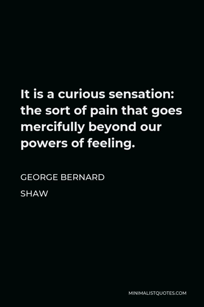 George Bernard Shaw Quote - It is a curious sensation: the sort of pain that goes mercifully beyond our powers of feeling.