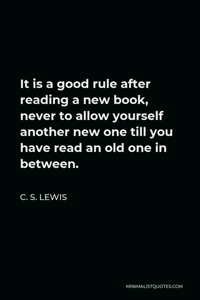 C. S. Lewis Quote - It is a good rule after reading a new book, never to allow yourself another new one till you have read an old one in between.