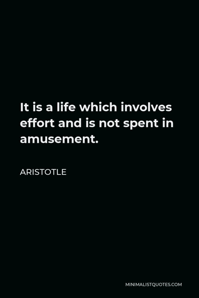Aristotle Quote - It is a life which involves effort and is not spent in amusement.