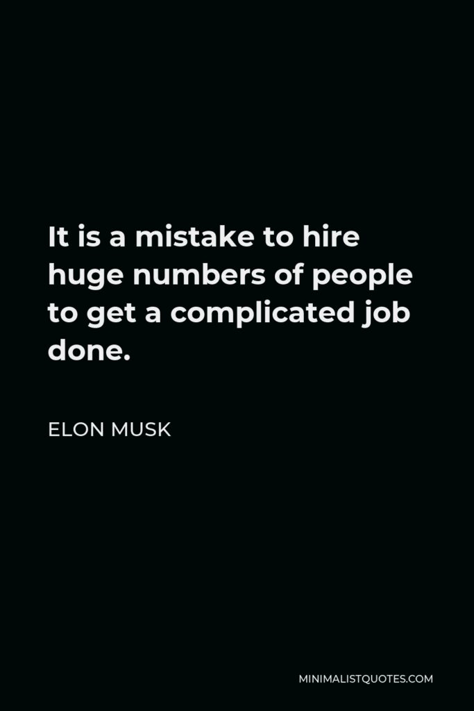 Elon Musk Quote - It is a mistake to hire huge numbers of people to get a complicated job done.