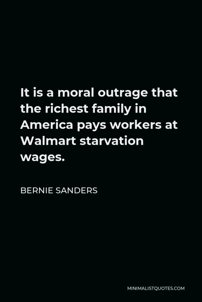 Bernie Sanders Quote - It is a moral outrage that the richest family in America pays workers at Walmart starvation wages.