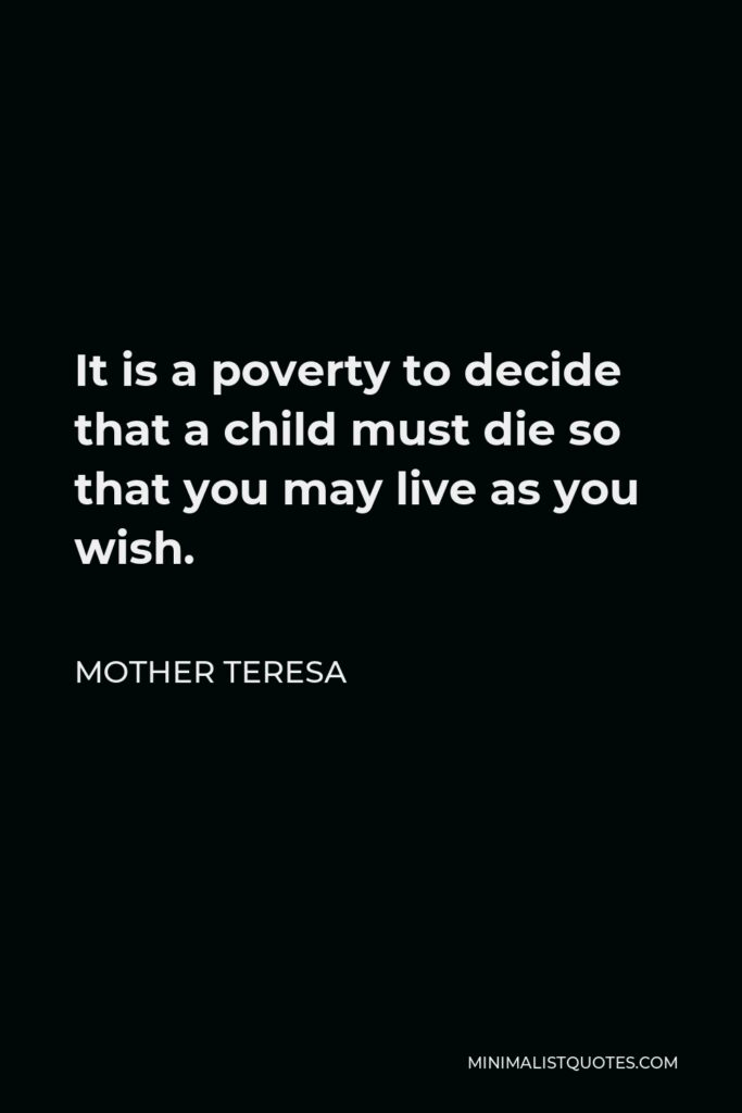 Mother Teresa Quote - It is a poverty to decide that a child must die so that you may live as you wish.