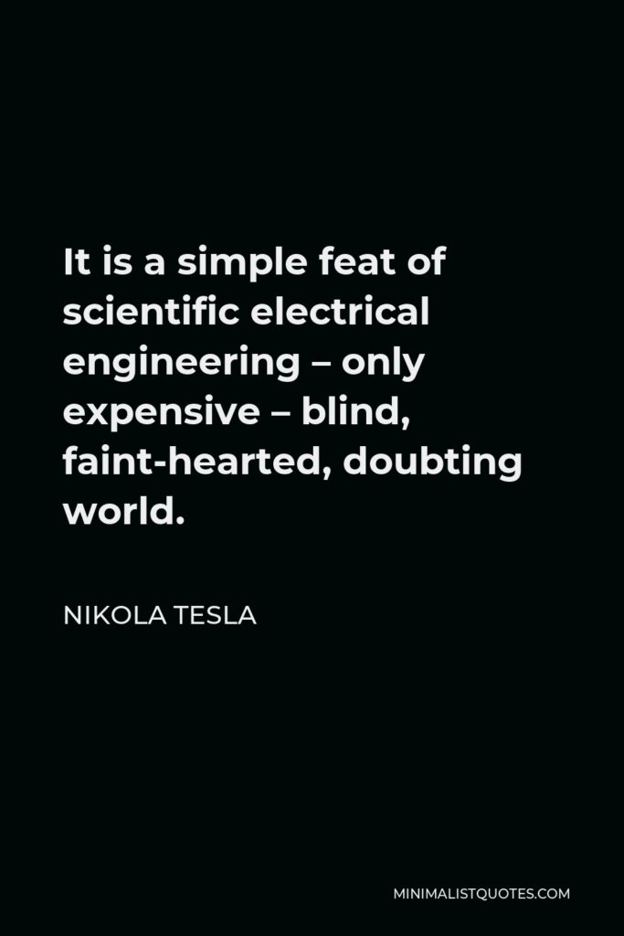 Nikola Tesla Quote - It is a simple feat of scientific electrical engineering – only expensive – blind, faint-hearted, doubting world.