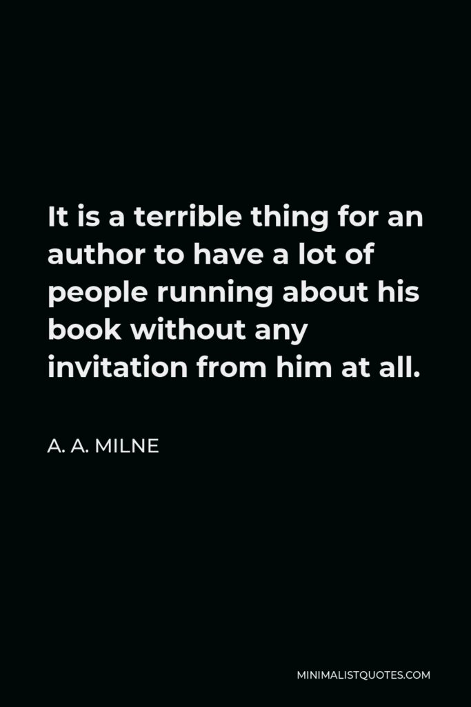 A. A. Milne Quote - It is a terrible thing for an author to have a lot of people running about his book without any invitation from him at all.