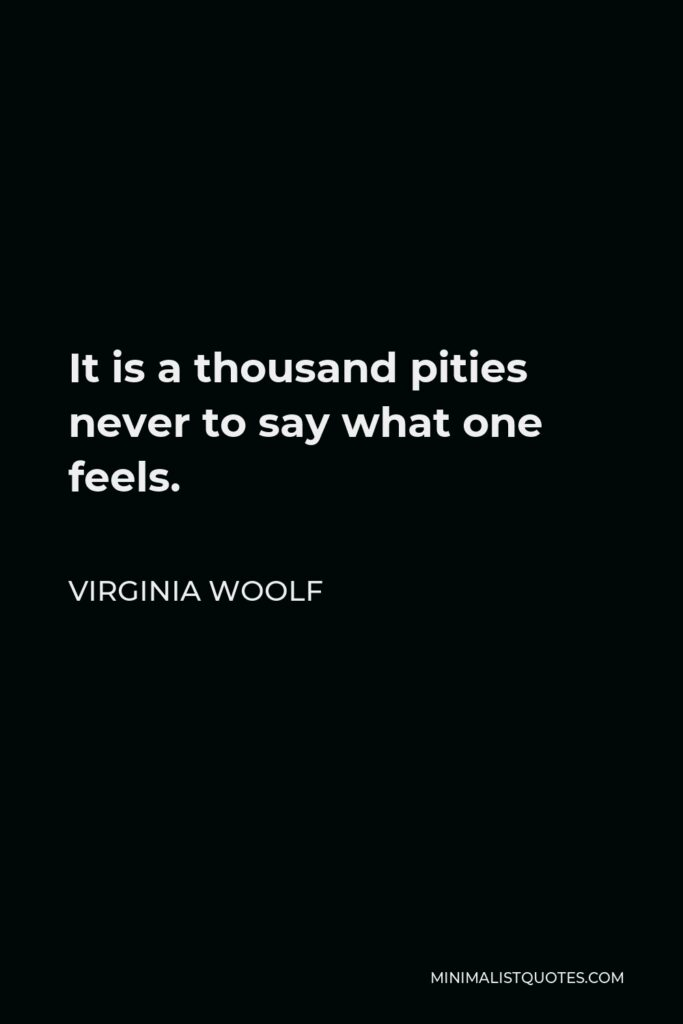 Virginia Woolf Quote - It is a thousand pities never to say what one feels.