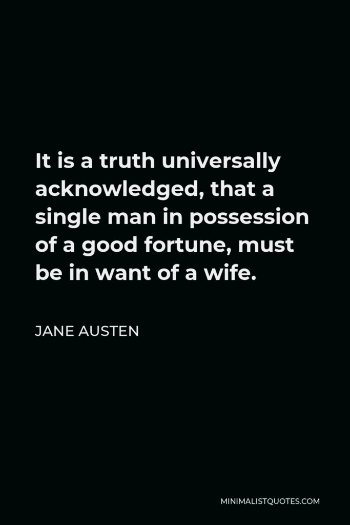 Jane Austen Quote - It is a truth universally acknowledged, that a single man in possession of a good fortune, must be in want of a wife.