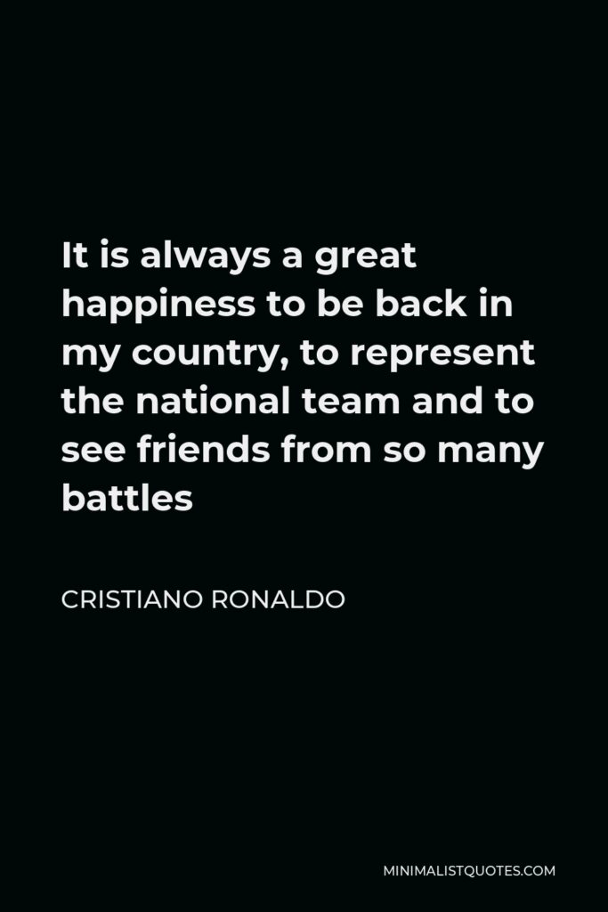 Cristiano Ronaldo Quote - It is always a great happiness to be back in my country, to represent the national team and to see friends from so many battles