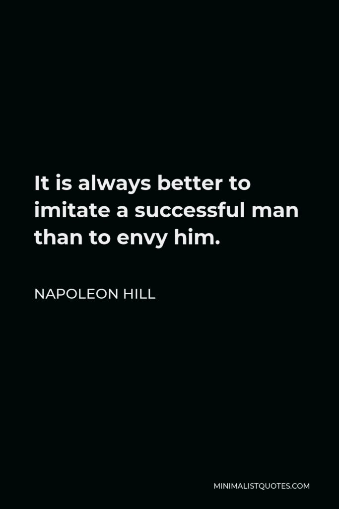 Napoleon Hill Quote - It is always better to imitate a successful man than to envy him.