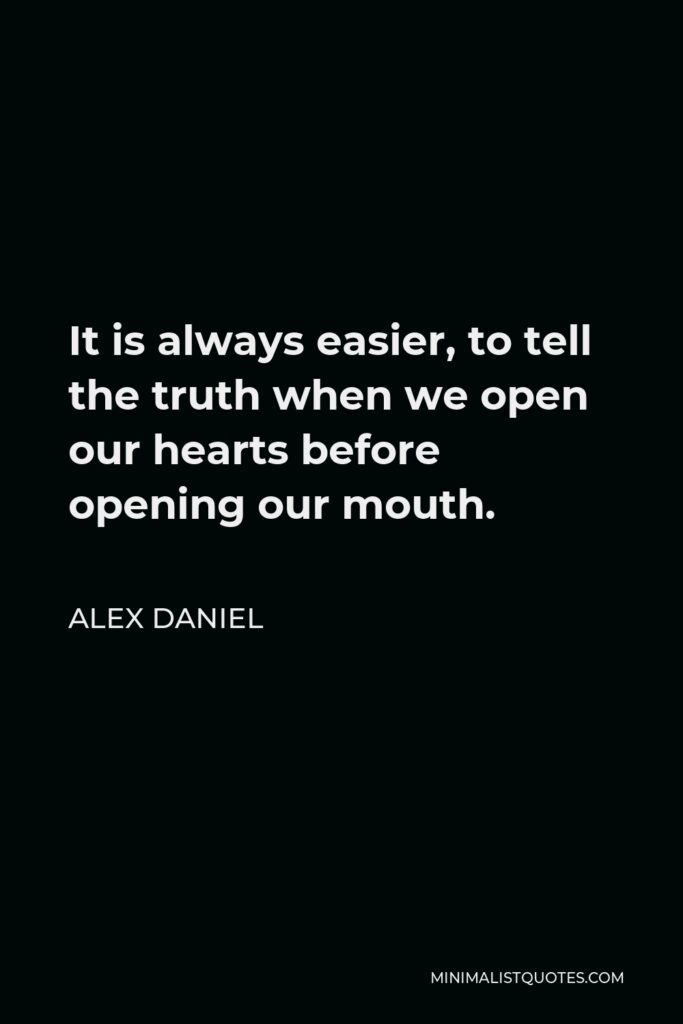 Alex Daniel Quote - It is always easier, to tell the truth when we open our hearts before opening our mouth.