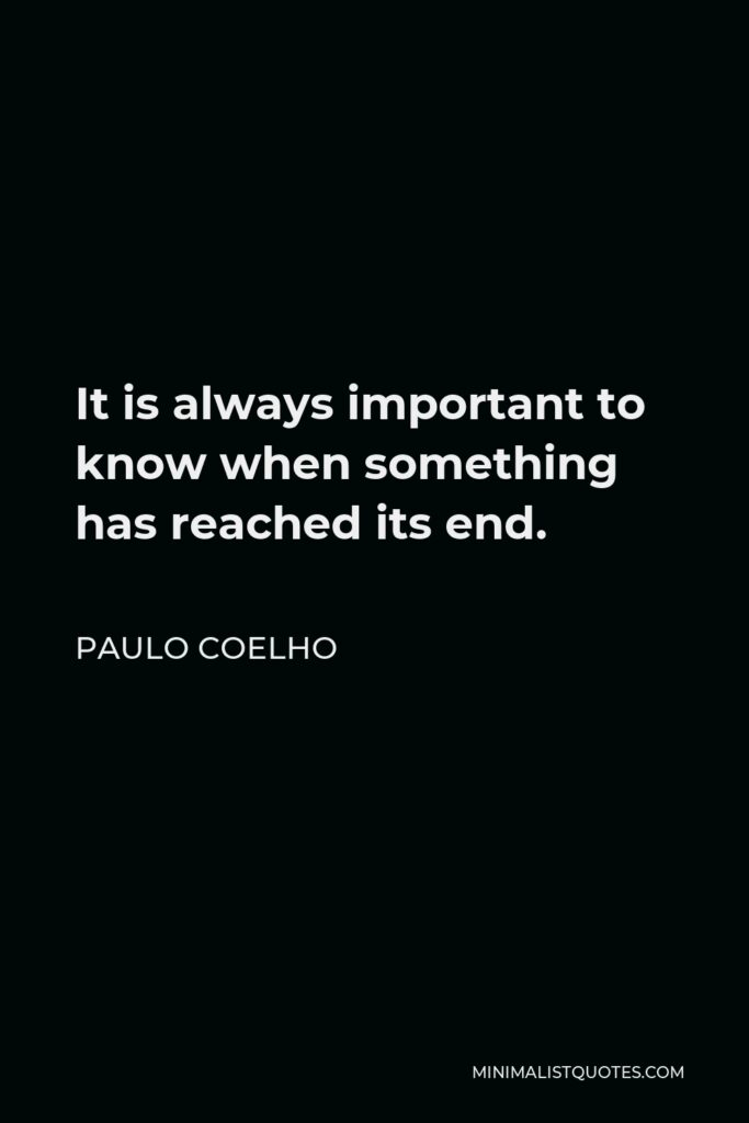 Paulo Coelho Quote - It is always important to know when something has reached its end.
