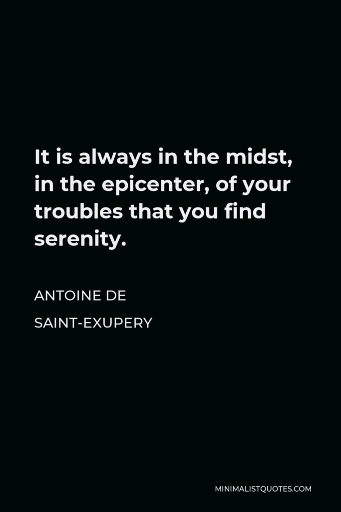 Antoine de Saint-Exupery Quote - It is always in the midst, in the epicenter, of your troubles that you find serenity.