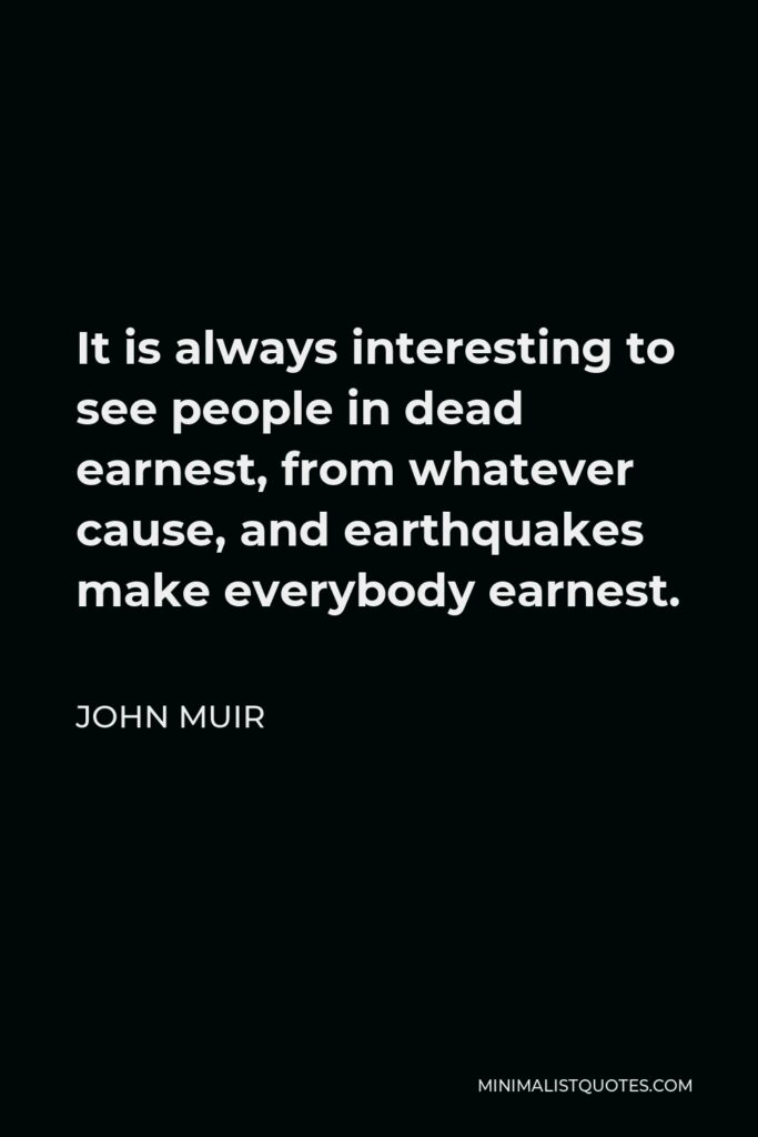 John Muir Quote - It is always interesting to see people in dead earnest, from whatever cause, and earthquakes make everybody earnest.
