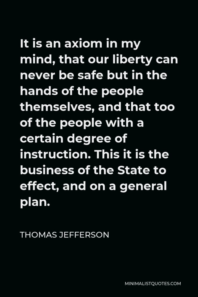 Thomas Jefferson Quote - It is an axiom in my mind, that our liberty can never be safe but in the hands of the people themselves, and that too of the people with a certain degree of instruction. This it is the business of the State to effect, and on a general plan.