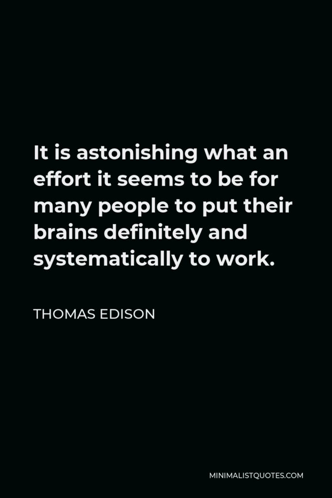 Thomas Edison Quote - It is astonishing what an effort it seems to be for many people to put their brains definitely and systematically to work.