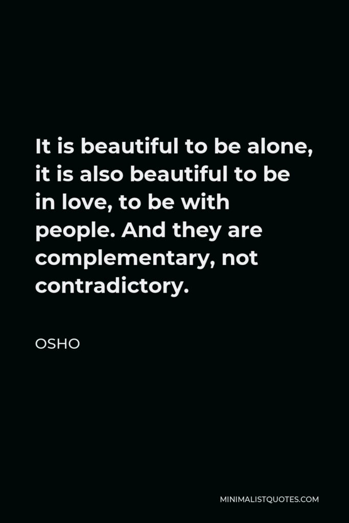 Osho Quote - It is beautiful to be alone, it is also beautiful to be in love, to be with people. And they are complementary, not contradictory.