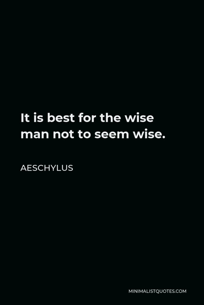 Aeschylus Quote - It is best for the wise man not to seem wise.