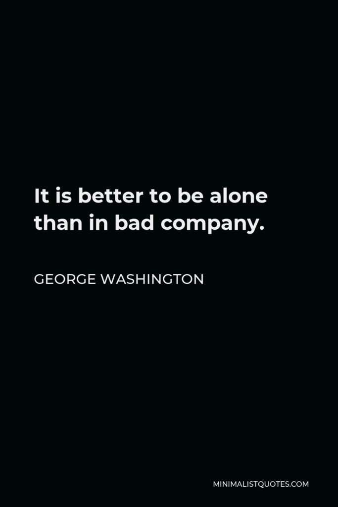 George Washington Quote - It is better to be alone than in bad company.