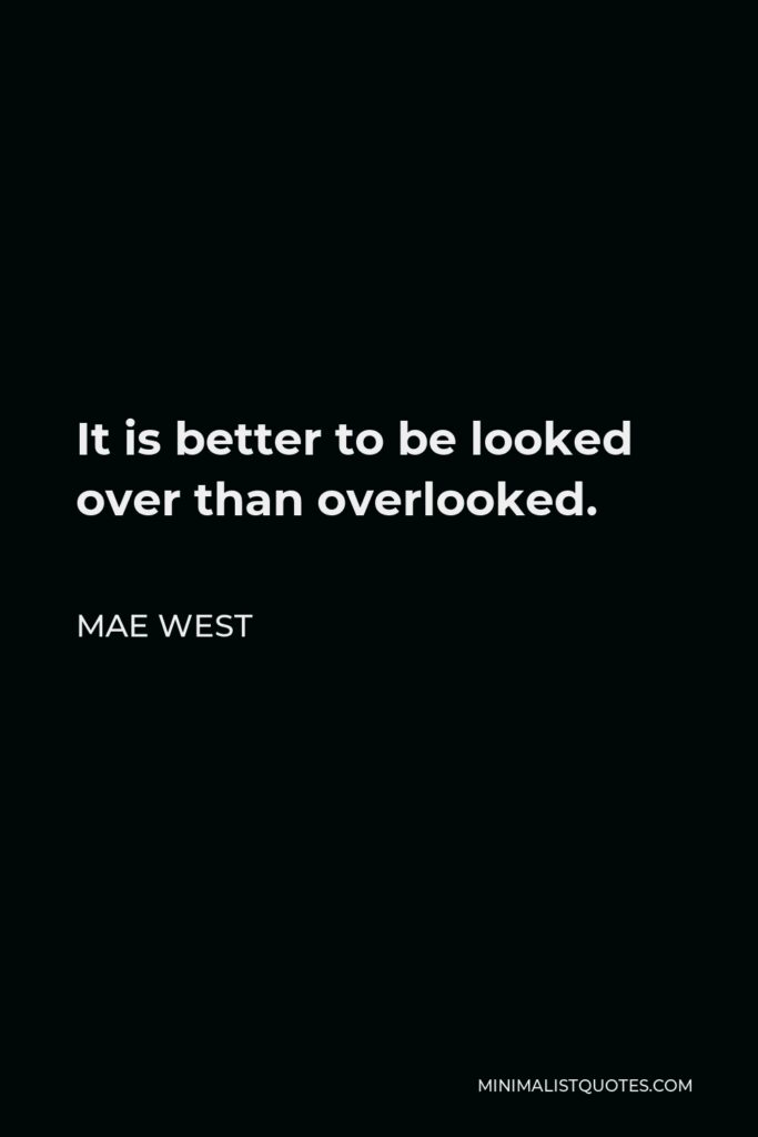Mae West Quote - It is better to be looked over than overlooked.