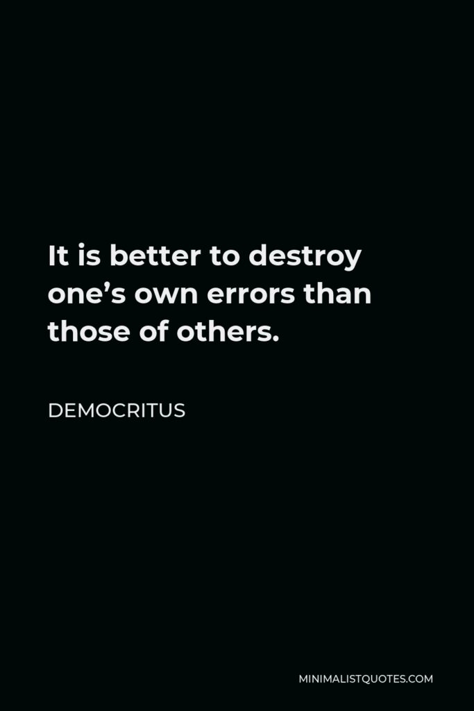 Democritus Quote - It is better to destroy one's own errors than those of others.