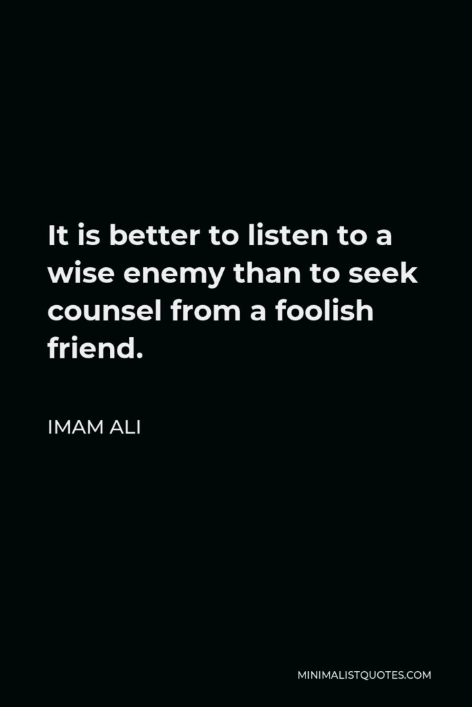 Imam Ali Quote - It is better to listen to a wise enemy than to seek counsel from a foolish friend.