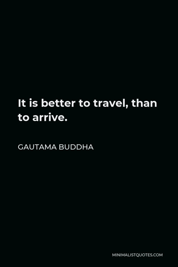Gautama Buddha Quote - It is better to travel, than to arrive.
