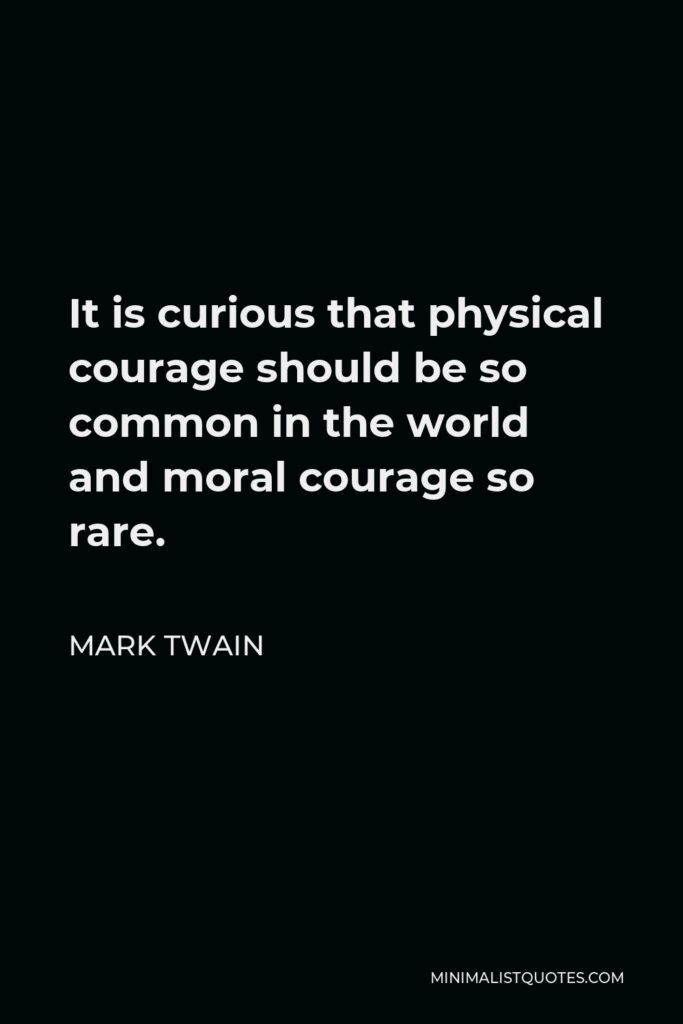 Mark Twain Quote - It is curious that physical courage should be so common in the world and moral courage so rare.