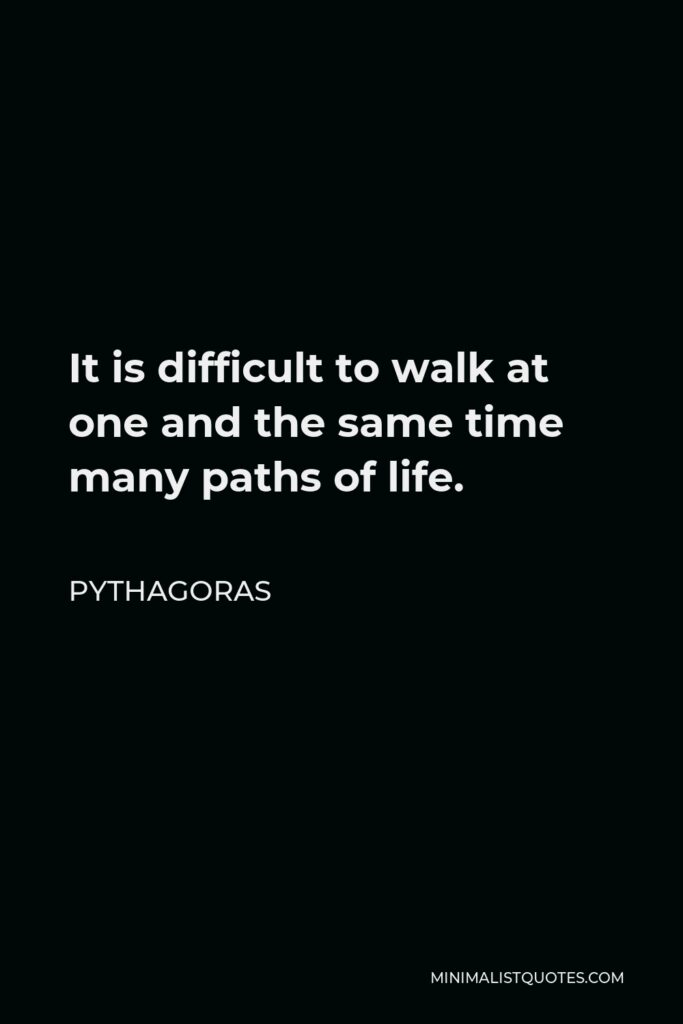 Pythagoras Quote - It is difficult to walk at one and the same time many paths of life.