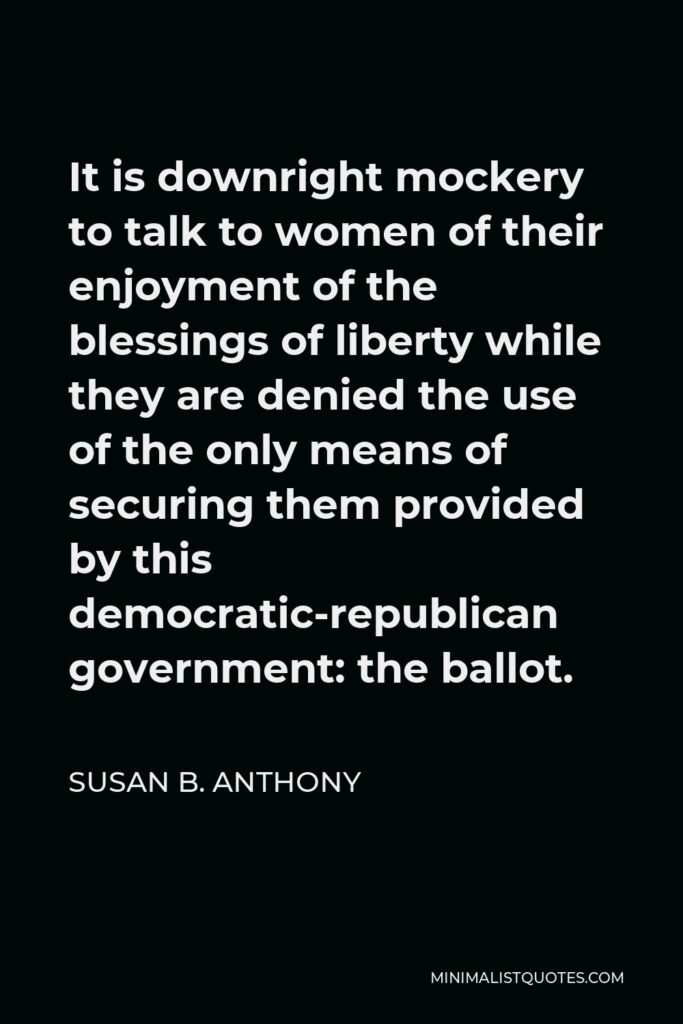 Susan B. Anthony Quote - It is downright mockery to talk to women of their enjoyment of the blessings of liberty while they are denied the use of the only means of securing them provided by this democratic-republican government: the ballot.