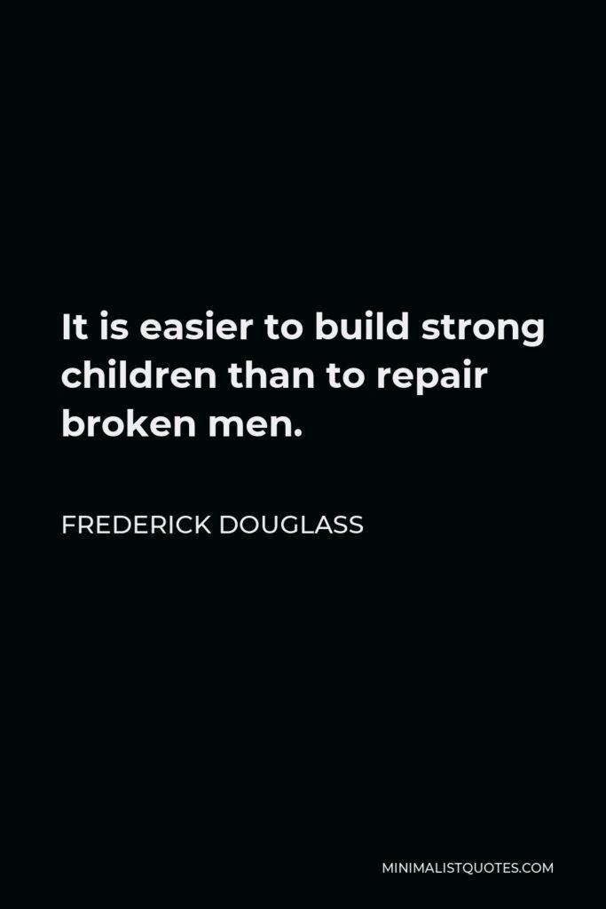 Frederick Douglass Quote - It is easier to build strong children than to repair broken men.