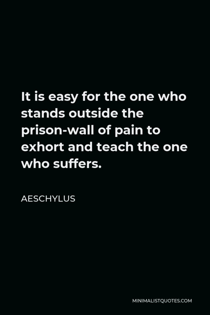 Aeschylus Quote - It is easy for the one who stands outside the prison-wall of pain to exhort and teach the one who suffers.