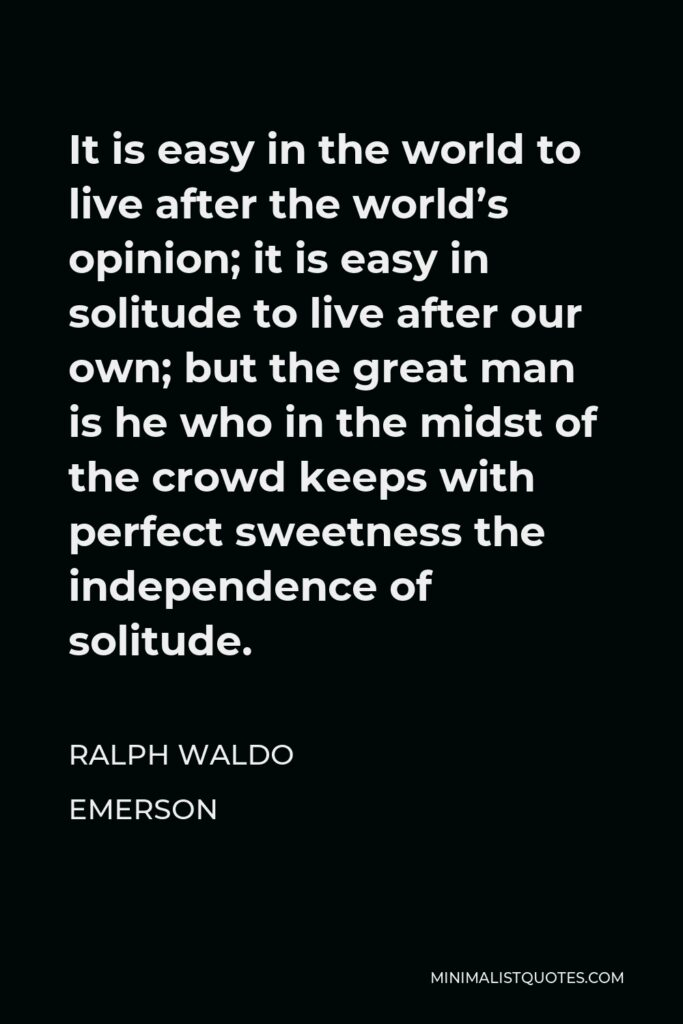Ralph Waldo Emerson Quote - It is easy in the world to live after the world's opinion; it is easy in solitude to live after our own; but the great man is he who in the midst of the crowd keeps with perfect sweetness the independence of solitude.