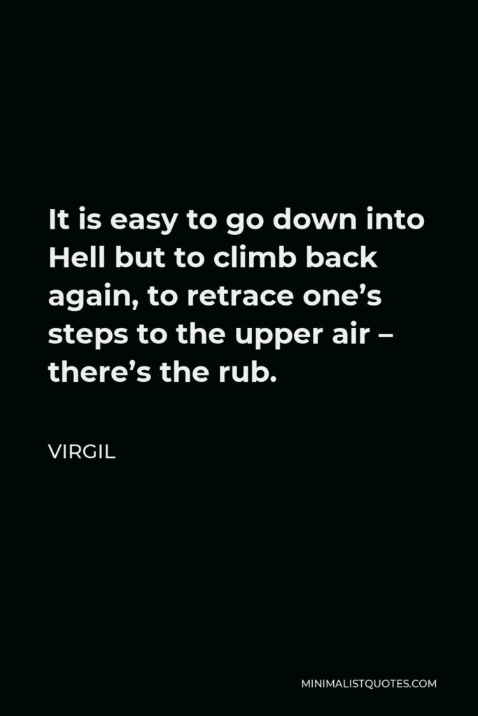 Virgil Quote - It is easy to go down into Hell but to climb back again, to retrace one's steps to the upper air – there's the rub.