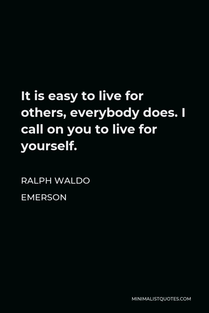Ralph Waldo Emerson Quote - It is easy to live for others, everybody does. I call on you to live for yourself.