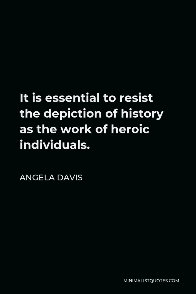 Angela Davis Quote - It is essential to resist the depiction of history as the work of heroic individuals.