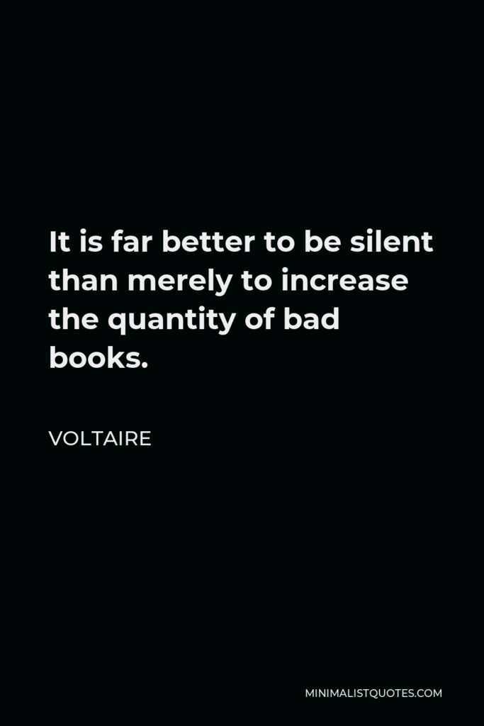 Voltaire Quote - It is far better to be silent than merely to increase the quantity of bad books.
